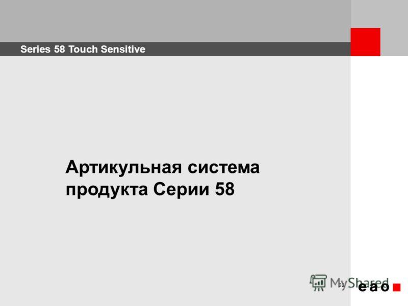 Series 58 Touch Sensitive 22 Артикульная система продукта Серии 58