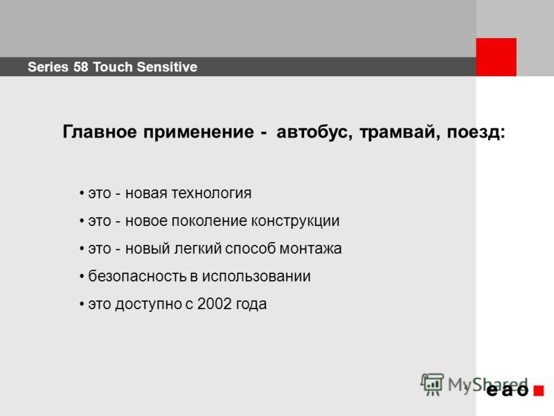 Series 58 Touch Sensitive 4 это - новая технология это - новое поколение конструкции это - новый легкий способ монтажа безопасность в использовании это доступно с 2002 года Главное применение - автобус, трамвай, поезд: