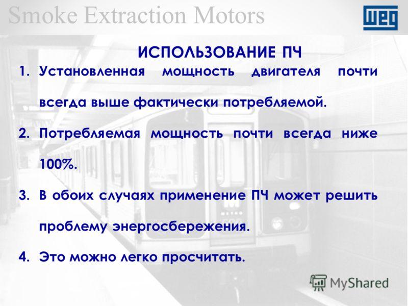 Smoke Extraction Motors 1.Установленная мощность двигателя почти всегда выше фактически потребляемой. 2.Потребляемая мощность почти всегда ниже 100%. 3.В обоих случаях применение ПЧ может решить проблему энергосбережения. 4.Это можно легко просчитать