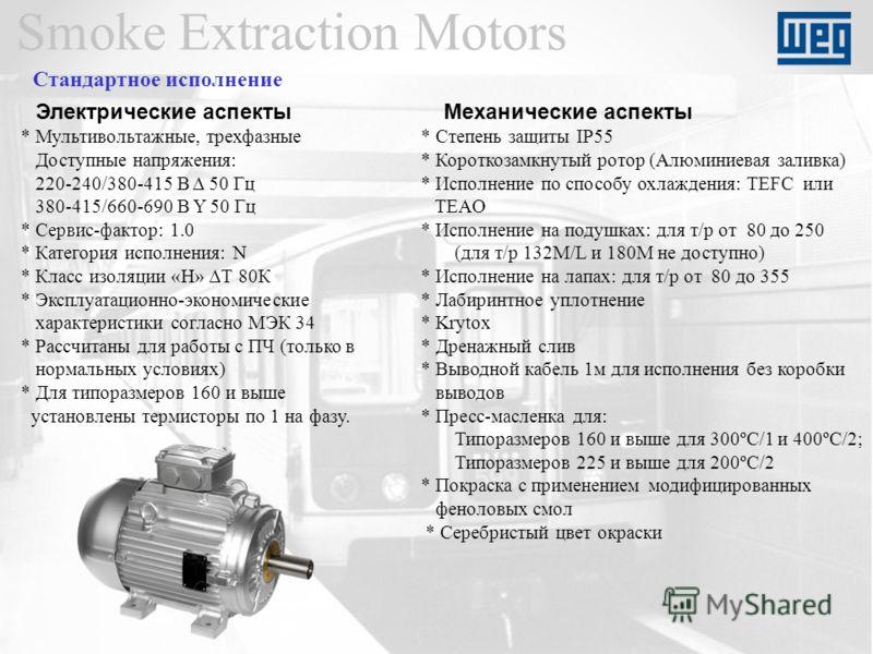Smoke Extraction Motors Электрические аспекты * Мультивольтажные, трехфазные Доступные напряжения: 220-240/380-415 В 50 Гц 380-415/660-690 В Y 50 Гц * Сервис-фактор: 1.0 * Категория исполнения: N * Класс изоляции «Н» Т 80К * Эксплуатационно-экономиче