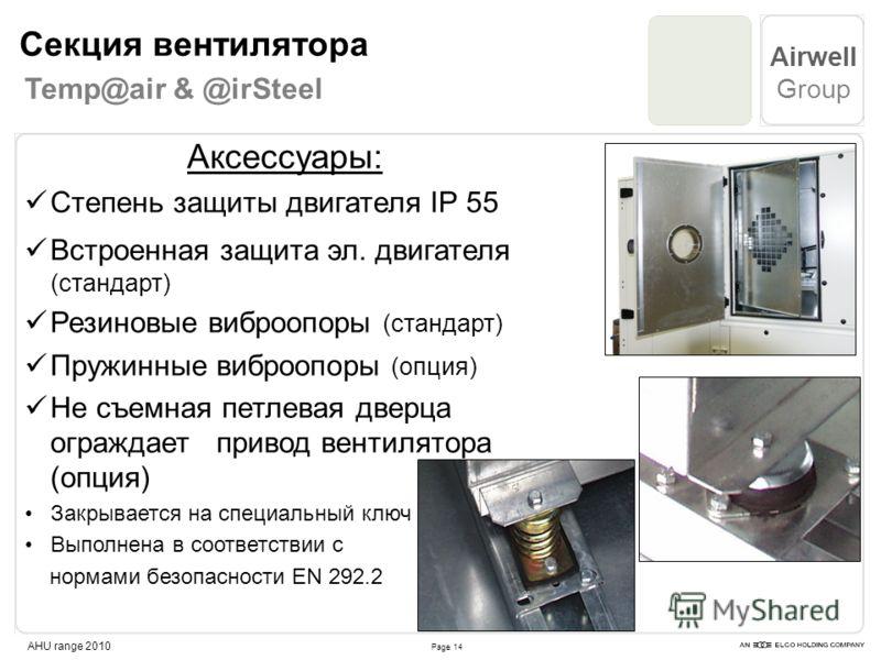 Page 14 Airwell Group AHU range 2010 Аксессуары: Степень защиты двигателя IP 55 Встроенная защита эл. двигателя (стандарт) Резиновые виброопоры (стандарт) Пружинные виброопоры (опция) Не съемная петлевая дверца ограждает привод вентилятора (опция) За