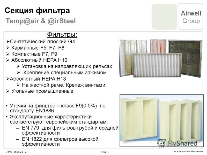 Page 15 Airwell Group AHU range 2010 Фильтры: Синтетический плоский G4 Карманные F5, F7, F8 Компактные F7, F9 Абсолютный HEPA H10 Установка на направляющих рельсах Крепление специальным зажимом Абсолютный HEPA H13 На жесткой раме. Крепеж винтами. Уго
