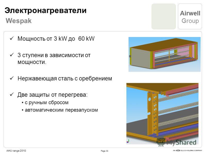 Page 38 Airwell Group AHU range 2010 Мощность от 3 kW до 60 kW 3 ступени в зависимости от мощности. Нержавеющая сталь с оребрением Две защиты от перегрева: с ручным сбросом автоматическим перезапуском Электронагреватели Wespak