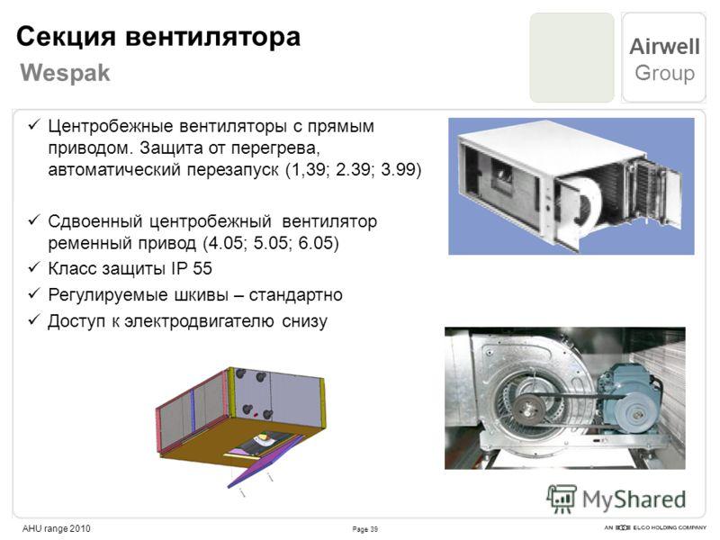 Page 39 Airwell Group AHU range 2010 Центробежные вентиляторы с прямым приводом. Защита от перегрева, автоматический перезапуск (1,39; 2.39; 3.99) Cдвоенный центробежный вентилятор ременный привод (4.05; 5.05; 6.05) Класс защиты IP 55 Регулируемые шк