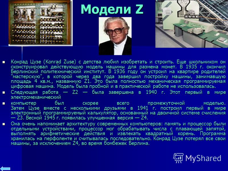 Модели Z Конрад Цузе (Konrad Zuse) с детства любил изобретать и строить. Еще школьником он сконструировал действующую модель машины для размена монет. В 1935 г. окончил Берлинский политехнический институт. В 1936 году он устроил на квартире родителей