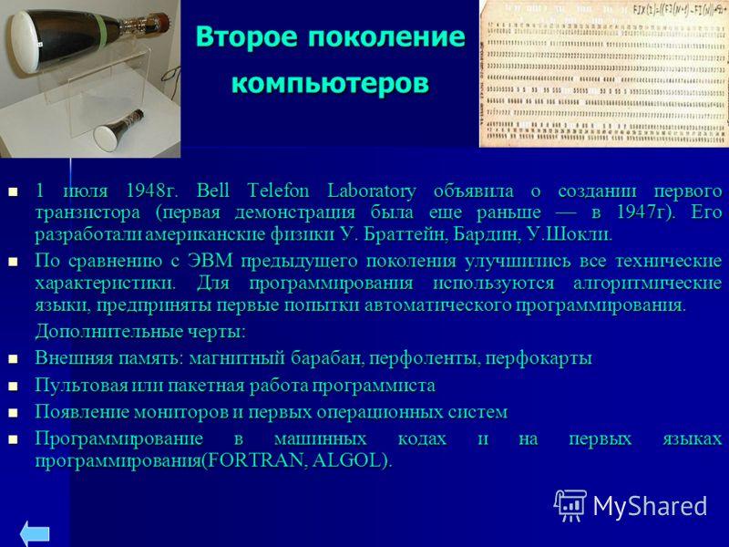 Второе поколение компьютеров 1 июля 1948г. Bell Telefon Laboratory объявила о создании первого транзистора (первая демонстрация была еще раньше в 1947г). Его разработали американские физики У. Браттейн, Бардин, У.Шокли. 1 июля 1948г. Bell Telefon Lab