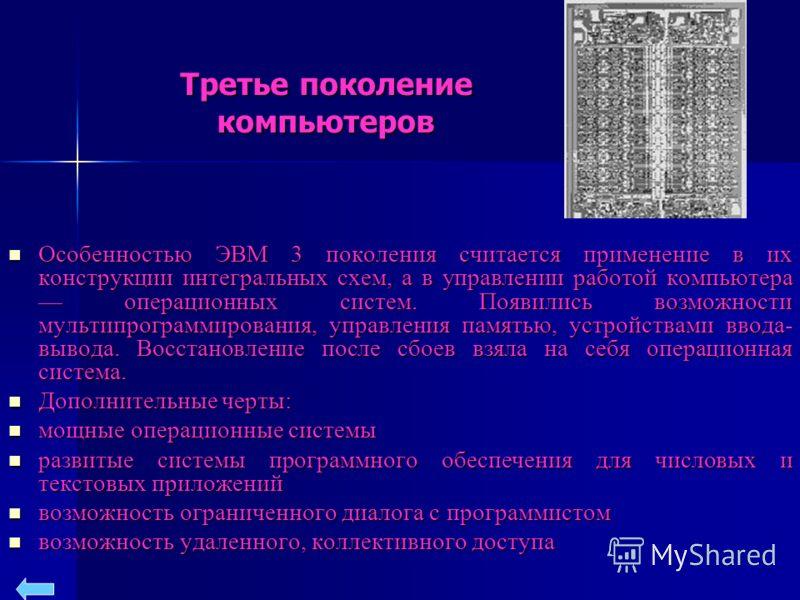 Третье поколение компьютеров Особенностью ЭВМ 3 поколения считается применение в их конструкции интегральных схем, а в управлении работой компьютера операционных систем. Появились возможности мультипрограммирования, управления памятью, устройствами в