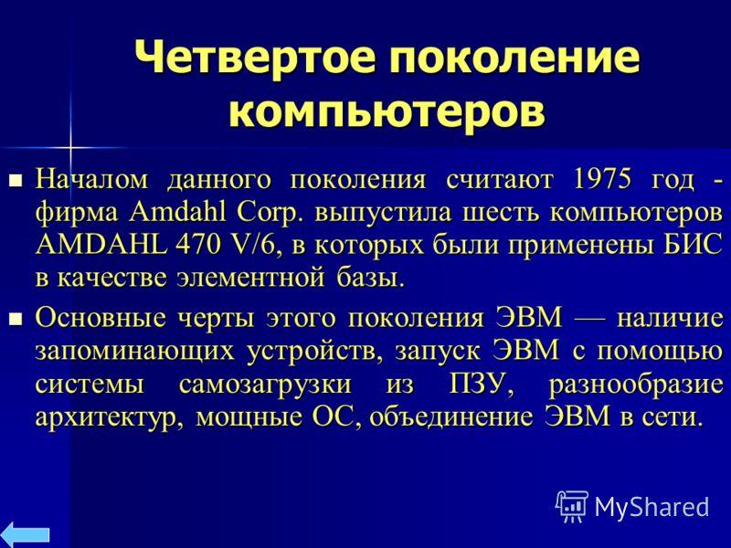 Четвертое поколение компьютеров Началом данного поколения считают 1975 год - фирма Amdahl Corp. выпустила шесть компьютеров AMDAHL 470 V/6, в которых были применены БИС в качестве элементной базы. Началом данного поколения считают 1975 год - фирма Am