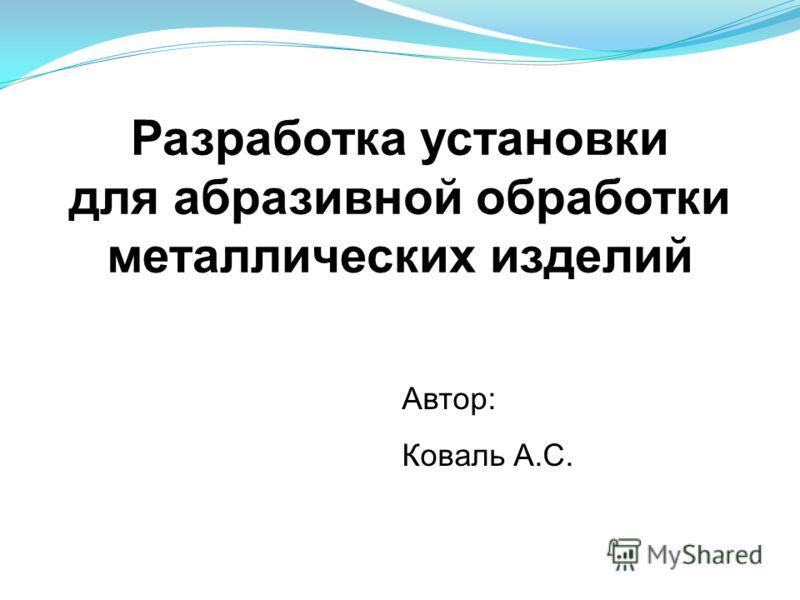 Разработка установки для абразивной обработки металлических изделий Автор: Коваль А.С.