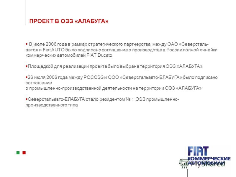 ПРОЕКТ В ОЭЗ «АЛАБУГА» В июле 2006 года в рамках стратегического партнерства между ОАО «Северсталь- авто» и Fiat AUTO было подписано соглашение о производстве в России полной линейки коммерческих автомобилей FIAT Ducato Площадкой для реализации проек