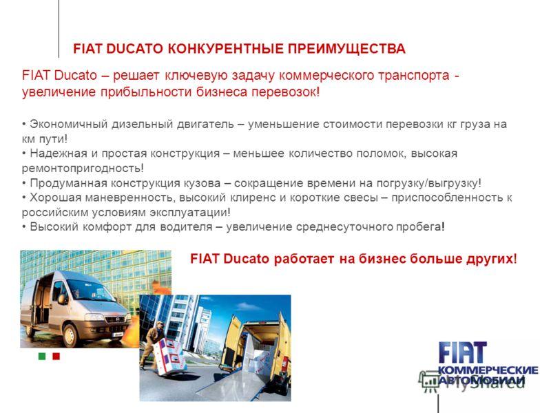 FIAT DUCATO КОНКУРЕНТНЫЕ ПРЕИМУЩЕСТВА FIAT Ducato – решает ключевую задачу коммерческого транспорта - увеличение прибыльности бизнеса перевозок! Экономичный дизельный двигатель – уменьшение стоимости перевозки кг груза на км пути! Надежная и простая