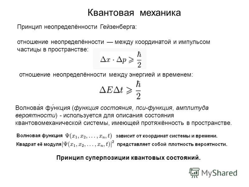 Квантовая механика Принцип неопределённости Гейзенберга: отношение неопределённости между координатой и импульсом частицы в пространстве: отношение неопределённости между энергией и временем: Волнова́я фу́нкция (функция состояния, пси-функция, амплит