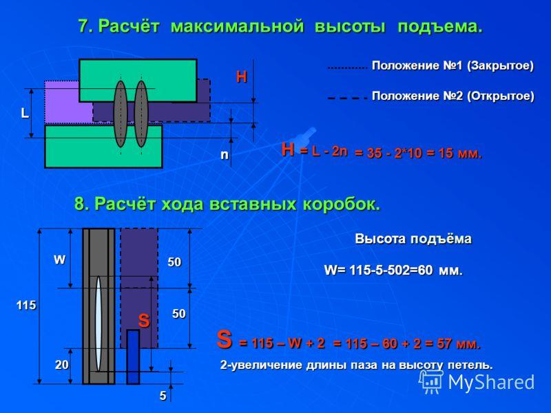 7. Расчёт максимальной высоты подъема. L n H H = L - 2n = 35 - 2*10 = 15 мм. Положение 1 (Закрытое) Положение 2 (Открытое) 8. Расчёт хода вставных коробок. 115 W WW W 20 5 50 S W= 115-5-502=60 мм. Высота подъёма S = 115 – W + 2 = 115 – 60 + 2 = 57 мм