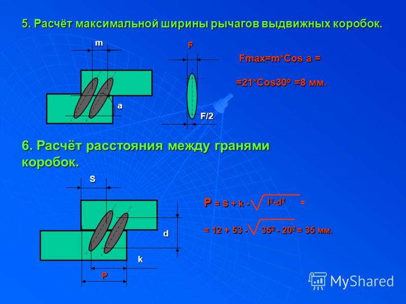 5. Расчёт максимальной ширины рычагов выдвижных коробок. m a F/2 F Fmax=m*Cos a = =21*Cos30о =8 мм. 6. Расчёт расстояния между гранями коробок.Sd k P Р = S + k - l 2 -d 2 l 2 -d 2 = = 12 + 53 - 35 2 - 20 2 = 35 мм.