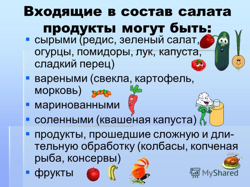 Входящие в состав салата продукты могут быть: сырыми (редис, зеленый салат, огурцы, помидоры, лук, капуста, сладкий перец) вареными (свекла, картофель, морковь) маринованными соленными (квашеная капуста) продукты, прошедшие сложную и дли- тельную обр