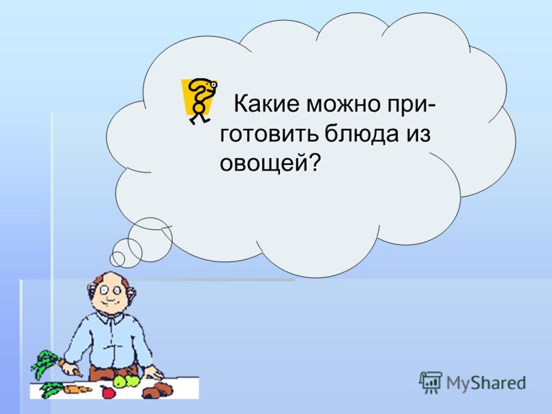 Какие можно при- готовить блюда из овощей? Какие можно при- готовить блюда из овощей?