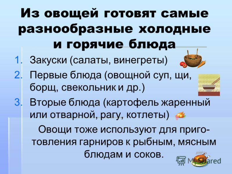 Из овощей готовят самые разнообразные холодные и горячие блюда 1. 1.Закуски (салаты, винегреты) 2. 2.Первые блюда (овощной суп, щи, борщ, свекольник и др.) 3. 3.Вторые блюда (картофель жаренный или отварной, рагу, котлеты) Овощи тоже используют для п