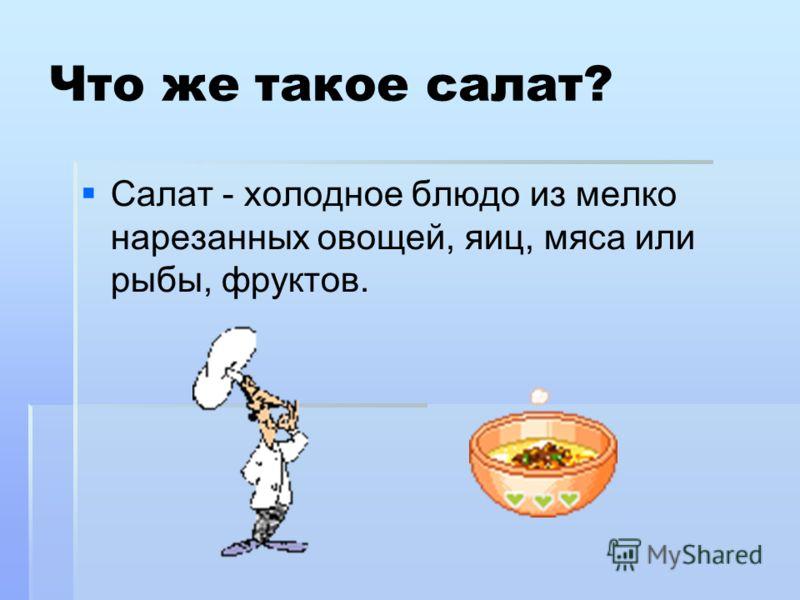 Что же такое салат? Салат - холодное блюдо из мелко нарезанных овощей, яиц, мяса или рыбы, фруктов.