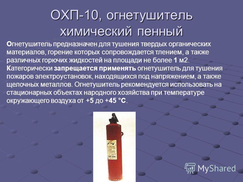 ОХП-10, огнетушитель химический пенный Огнетушитель предназначен для тушения твердых органических материалов, горение которых сопровождается тлением, а также различных горючих жидкостей на площади не более 1 м2. Категорически запрещается применять ог