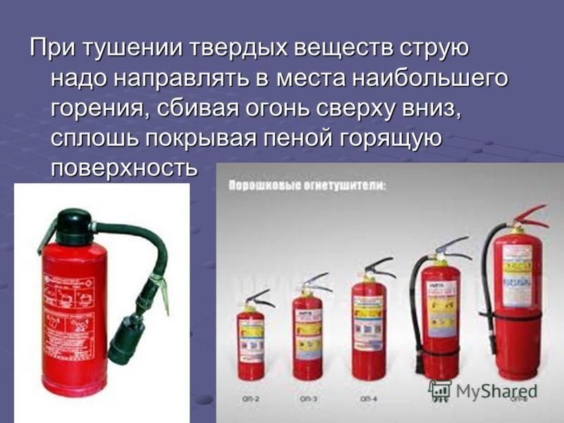 При тушении твердых веществ струю надо направлять в места наибольшего горения, сбивая огонь сверху вниз, сплошь покрывая пеной горящую поверхность