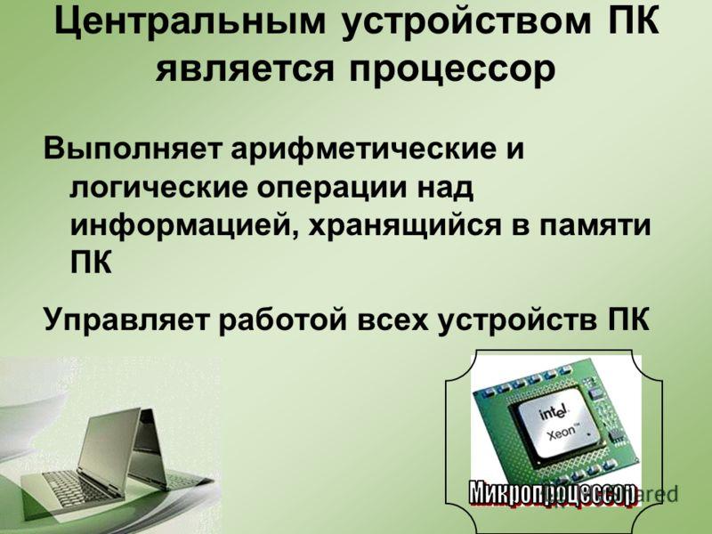 Центральным устройством ПК является процессор Выполняет арифметические и логические операции над информацией, хранящийся в памяти ПК Управляет работой всех устройств ПК