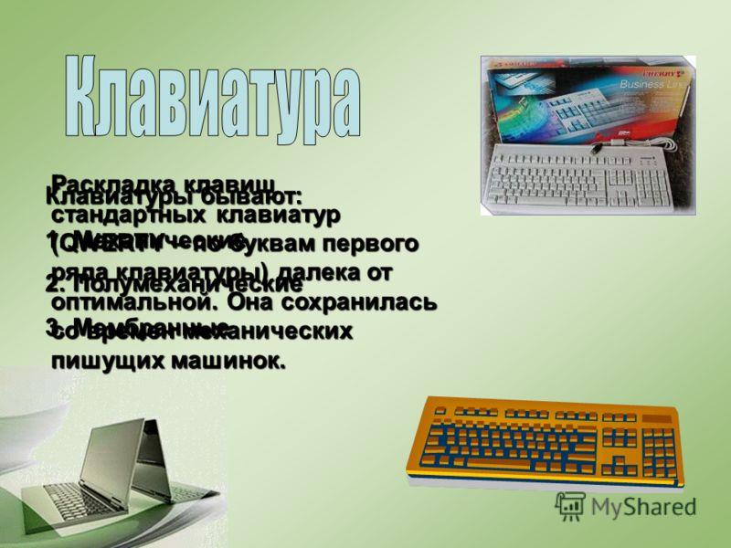 Раскладка клавиш стандартных клавиатур (QWERTY – по буквам первого ряда клавиатуры) далека от оптимальной. Она сохранилась со времен механических пишущих машинок. Клавиатуры бывают: 1.Механические 2.Полумеханические 3.Мембранные