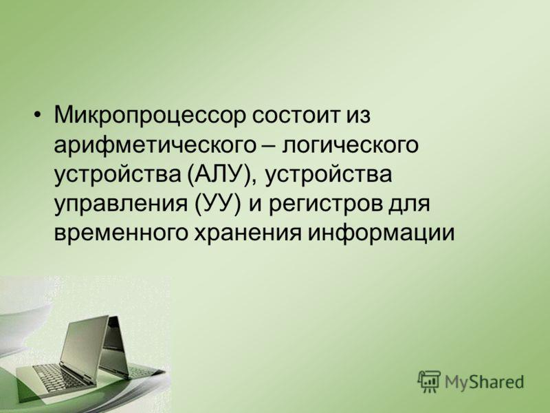 Микропроцессор состоит из арифметического – логического устройства (АЛУ), устройства управления (УУ) и регистров для временного хранения информации