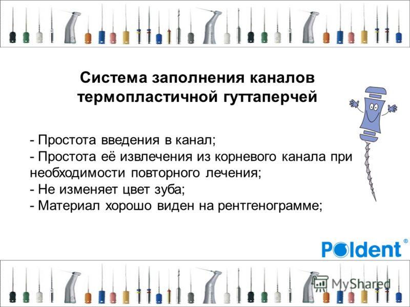 Система заполнения каналов термопластичной гуттаперчей - Простота введения в канал; - Простота её извлечения из корневого канала при необходимости повторного лечения; - Не изменяет цвет зуба; - Материал хорошо виден на рентгенограмме;