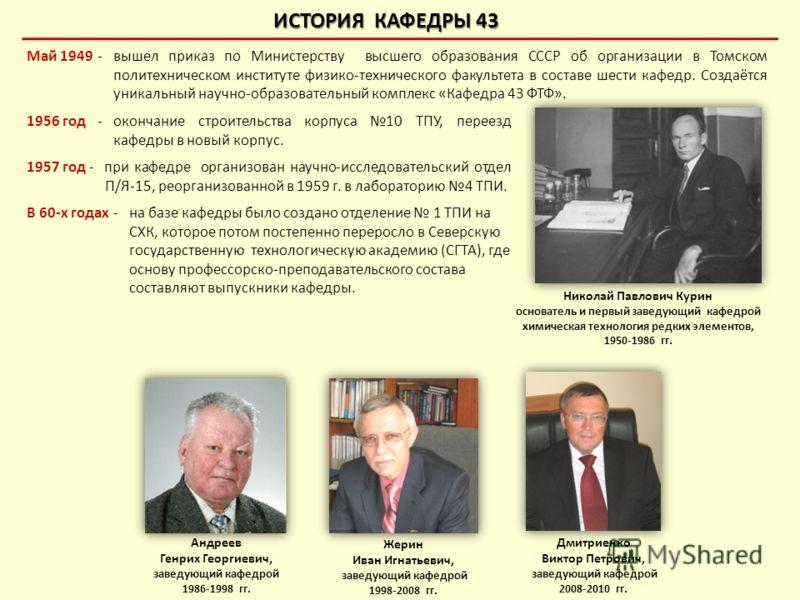 Май 1949-вышел приказ по Министерству высшего образования СССР об организации в Томском политехническом институте физико-технического факультета в составе шести кафедр. Создаётся уникальный научно-образовательный комплекс «Кафедра 43 ФТФ». ИСТОРИЯ КА