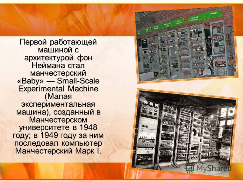 Первой работающей машиной с архитектурой фон Неймана стал манчестерский «Baby» Small-Scale Experimental Machine (Малая экспериментальная машина), созданный в Манчестерском университете в 1948 году; в 1949 году за ним последовал компьютер Манчестерски