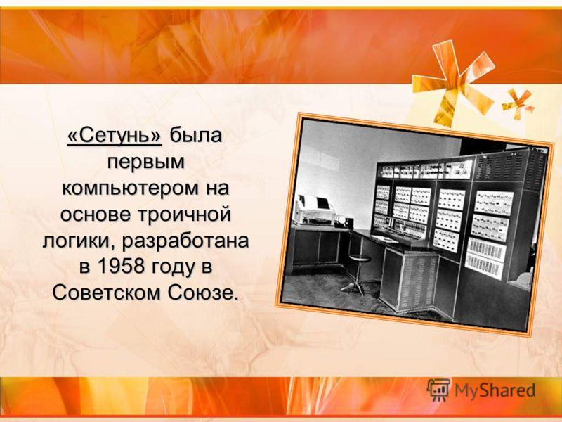 «Сетунь» была первым компьютером на основе троичной логики, разработана в 1958 году в Советском Союзе.