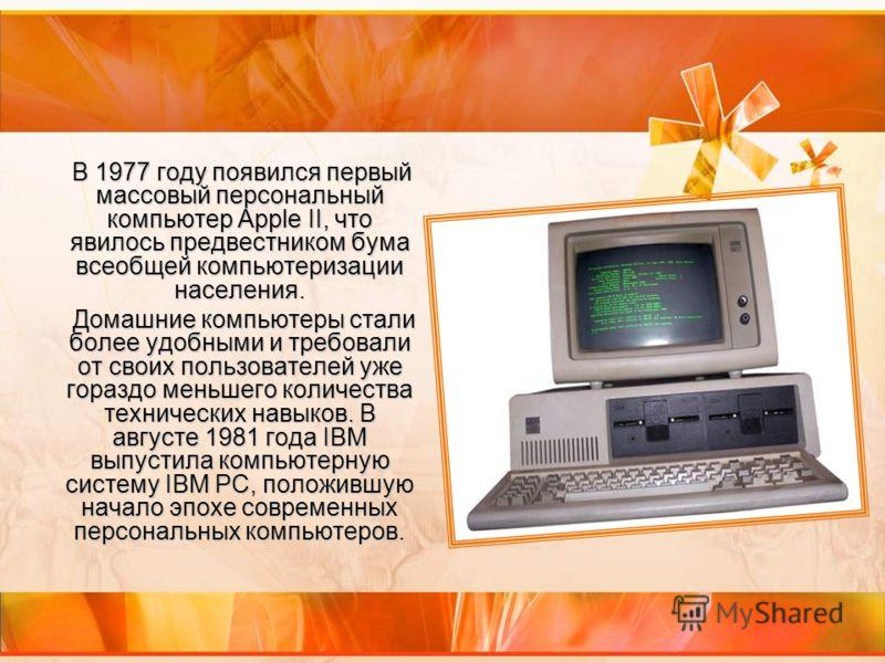 В 1977 году появился первый массовый персональный компьютер Apple II, что явилось предвестником бума всеобщей компьютеризации населения. В 1977 году появился первый массовый персональный компьютер Apple II, что явилось предвестником бума всеобщей ком