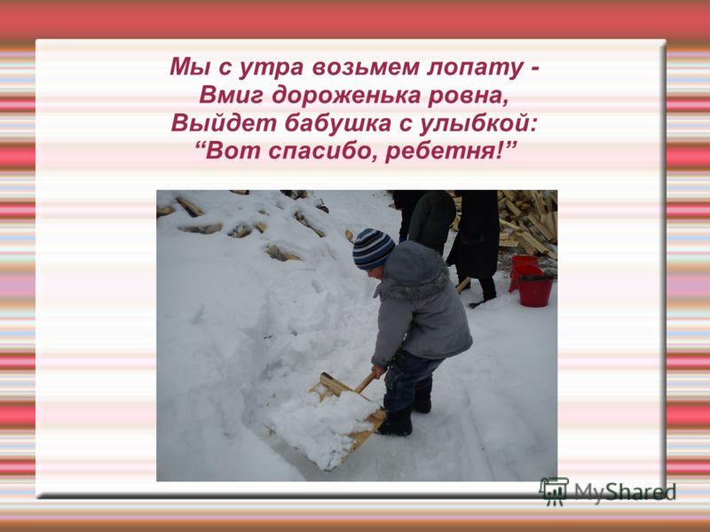 Мы с утра возьмем лопату - Вмиг дороженька ровна, Выйдет бабушка с улыбкой: Вот спасибо, ребетня!