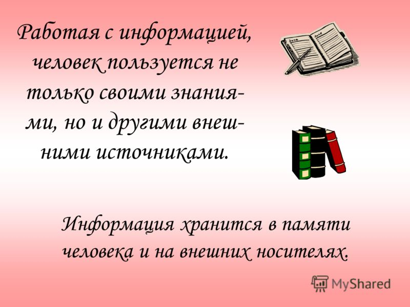 Работая с информацией, человек пользуется не только своими знания- ми, но и другими внеш- ними источниками. Информация хранится в памяти человека и на внешних носителях.