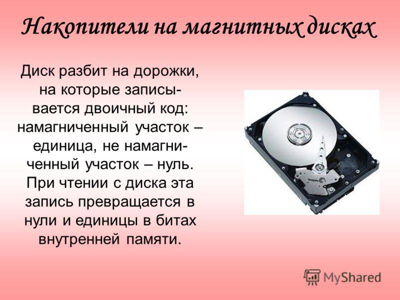 Диск разбит на дорожки, на которые записы- вается двоичный код: намагниченный участок – единица, не намагни- ченный участок – нуль. При чтении с диска эта запись превращается в нули и единицы в битах внутренней памяти. Накопители на магнитных дисках
