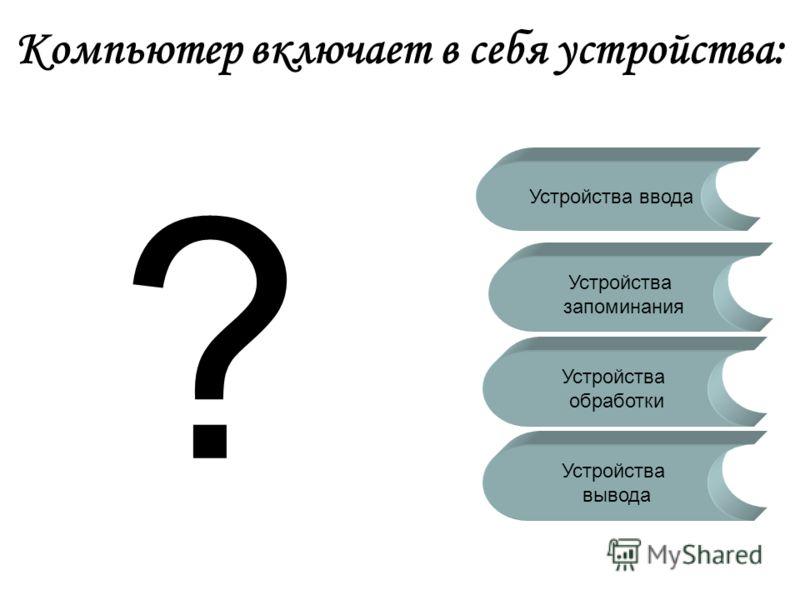 Компьютер включает в себя устройства: Устройства запоминания Устройства ввода Устройства обработки Устройства вывода ?