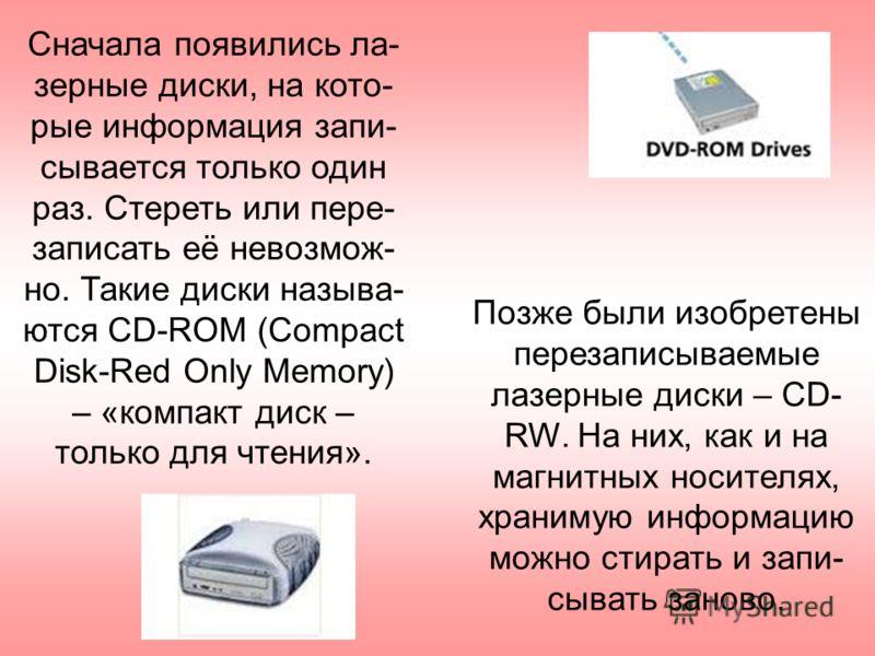Сначала появились ла- зерные диски, на кото- рые информация запи- сывается только один раз. Стереть или пере- записать её невозмож- но. Такие диски называ- ются CD-ROM (Compact Disk-Red Only Memory) – «компакт диск – только для чтения». Позже были из