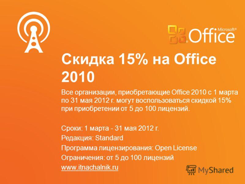 Скидка 15% на Office 2010 Все организации, приобретающие Office 2010 с 1 марта по 31 мая 2012 г. могут воспользоваться скидкой 15% при приобретении от 5 до 100 лицензий. Сроки: 1 марта - 31 мая 2012 г. Редакция: Standard Программа лицензирования: Ope