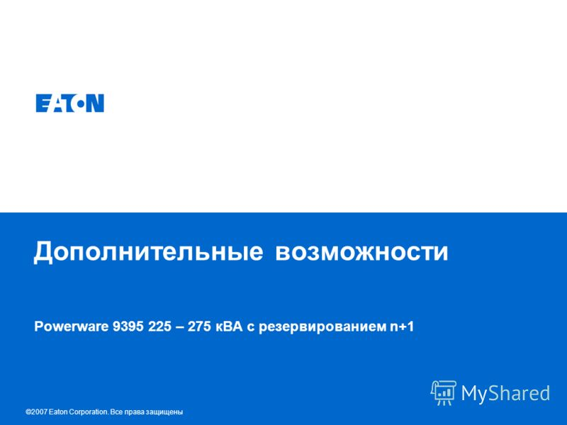 © 2007 Eaton Corporation. All rights reserved. Дополнительные возможности Powerware 9395 225 – 275 кВА с резервированием n+1 ©2007 Eaton Corporation. Все права защищены