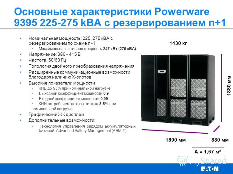 Основные характеристики Powerware 9395 225-275 kВА с резервированием n+1 Номинальная мощность: 225, 275 кВА с резервированием по схеме n+1 Максимальная активная мощность 247 кВт (275 кВА) Напряжение: 380 - 415 В Частота: 50/60 Гц Топология двойного п