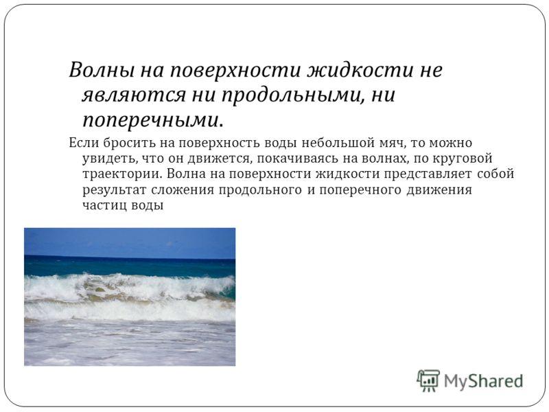 Волны на поверхности жидкости не являются ни продольными, ни поперечными. Если бросить на поверхность воды небольшой мяч, то можно увидеть, что он движется, покачиваясь на волнах, по круговой траектории. Волна на поверхности жидкости представляет соб