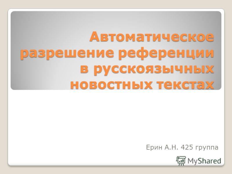 Автоматическое разрешение референции в русскоязычных новостных текстах Ерин А.Н. 425 группа 1
