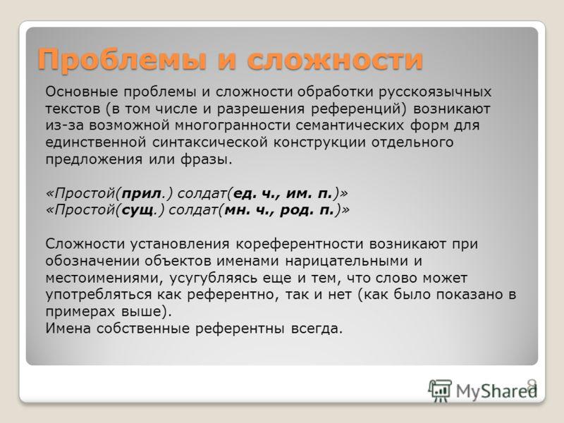 Проблемы и сложности 8 Основные проблемы и сложности обработки русскоязычных текстов (в том числе и разрешения референций) возникают из-за возможной многогранности семантических форм для единственной синтаксической конструкции отдельного предложения