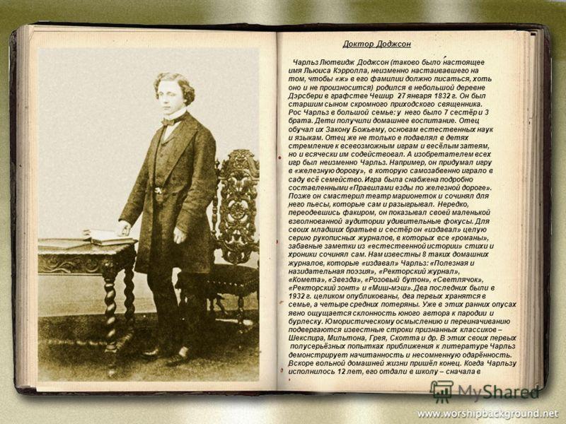 Доктор Доджсон Чарльз Лютвидж Доджсон (таково было настоящее имя Льюиса Кэрролла, неизменно настаивавшего на том, чтобы «ж» в его фамилии должно писаться, хоть оно и не произносится) родился в небольшой деревне Дэрсбери в графстве Чешир 27 января 183