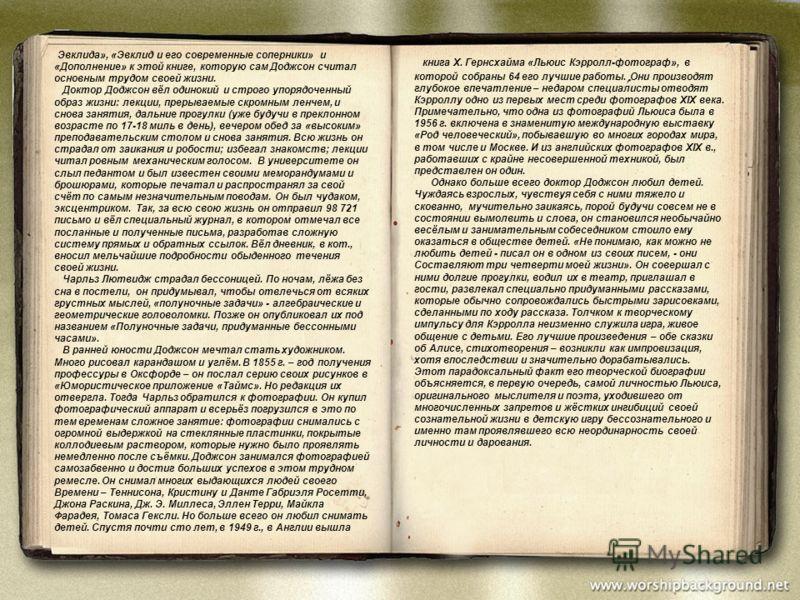 Эвклида», «Эвклид и его современные соперники» и «Дополнение» к этой книге, которую сам Доджсон считал основным трудом своей жизни. Доктор Доджсон вёл одинокий и строго упорядоченный образ жизни: лекции, прерываемые скромным ленчем, и снова занятия,