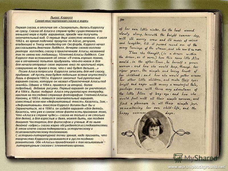 Льюис Кэрролл Самая неисчерпаемая сказка в мире» Первая сказка, в отличие от «Зазеркалья», далась Кэрроллу не сразу. Сказка об Алисе в стране чудес существовала по меньшей мере в трёх вариантах, прежде чем получить окончательный вид. О первых двух из