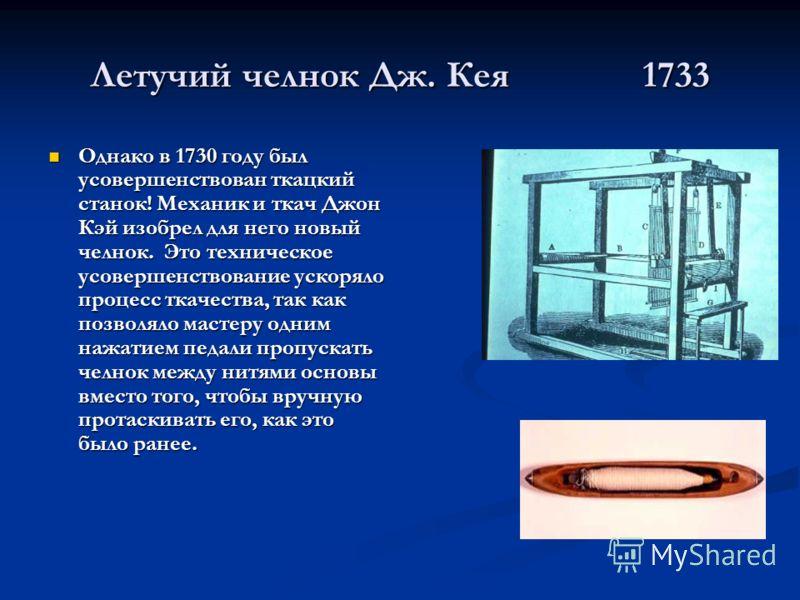 Летучий челнок Дж. Кея 1733 Однако в 1730 году был усовершенствован ткацкий станок! Механик и ткач Джон Кэй изобрел для него новый челнок. Это техническое усовершенствование ускоряло процесс ткачества, так как позволяло мастеру одним нажатием педали