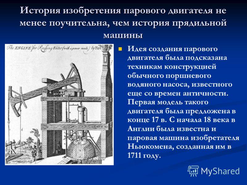 История изобретения парового двигателя не менее поучительна, чем история прядильной машины Идея создания парового двигателя была подсказана техникам конструкцией обычного поршневого водяного насоса, известного еще со времен античности. Первая модель