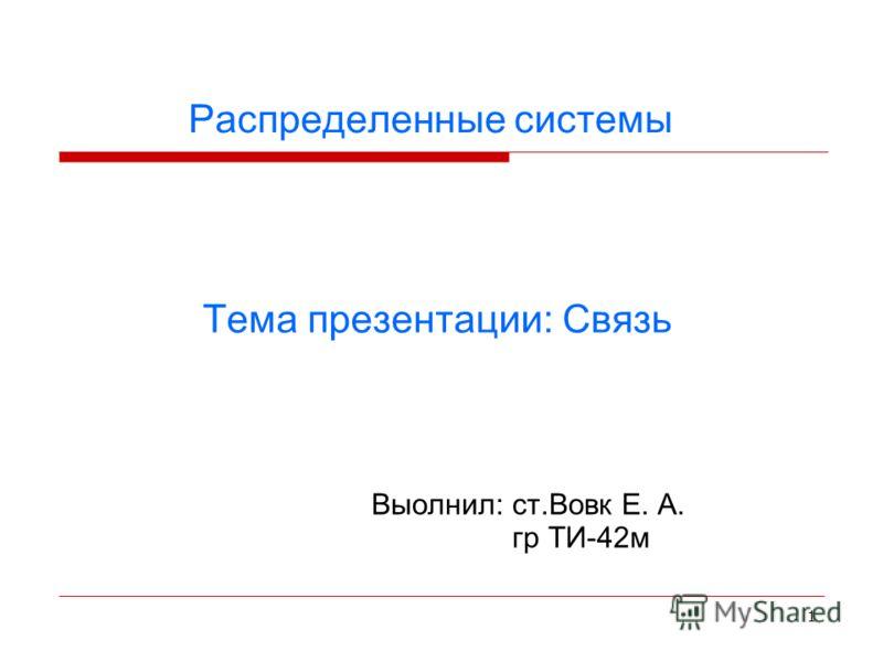 1 Распределенные системы Выолнил: ст.Вовк Е. А. гр ТИ-42м Тема презентации: Связь