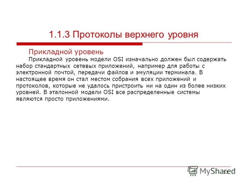 11 1.1.3 Протоколы верхнего уровня Прикладной уровень Прикладной уровень модели OSI изначально должен был содержать набор стандартных сетевых приложений, например для работы с электронной почтой, передачи файлов и эмуляции терминала. В настоящее врем